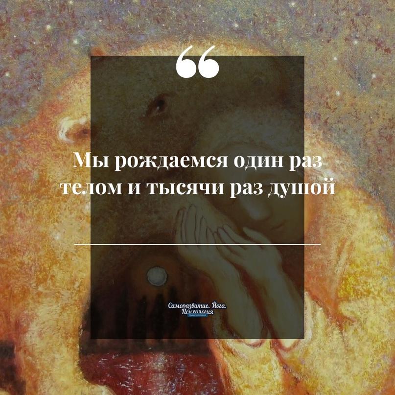 Мы рождaемся один раз телом и тысячи раз душой