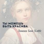 """""""Ты можешь быть красива"""" Автор - Лотти Бет Хоббс"""