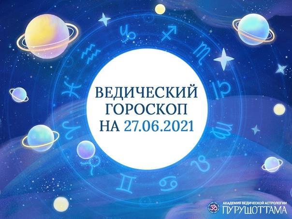 ✨Ведический гороскоп на 27 июня 2021 - Воскресенье✨