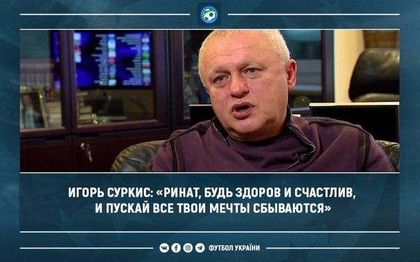 Игорь Суркис: «Ринат, будь здоров и счастлив, и пускай все твои мечты сбываются»